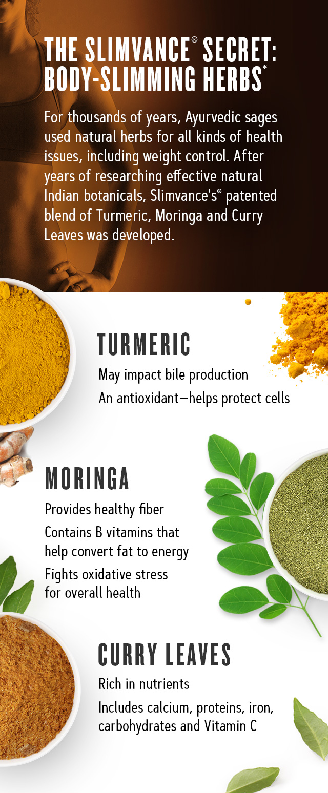 The Slimvance Secret: Body-slimming herbs. For thousands of years, Ayurvedic sages used in natural herbs for all kinds of health issues, including weight control. After years of researching effective natural Indian botanicals, Slimvance's patented blend of Turmeric, Morniga and Curry Leaves was developed